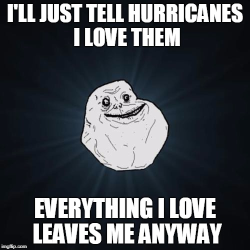 Forever Alone | I'LL JUST TELL HURRICANES I LOVE THEM EVERYTHING I LOVE LEAVES ME ANYWAY | image tagged in forever alone | made w/ Imgflip meme maker