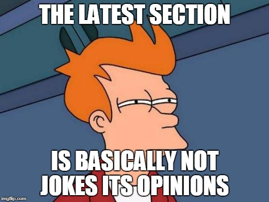 I want it to not be so! | THE LATEST SECTION IS BASICALLY NOT JOKES ITS OPINIONS | image tagged in memes,futurama fry | made w/ Imgflip meme maker