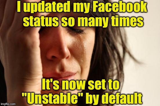"First World Problems Meme | I updated my Facebook status so many times It's now set to ""Unstable"" by default 