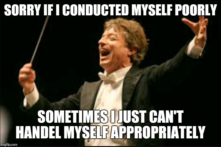 SORRY IF I CONDUCTED MYSELF POORLY SOMETIMES I JUST CAN'T HANDEL MYSELF APPROPRIATELY | made w/ Imgflip meme maker