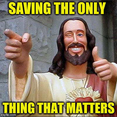 SAVING THE ONLY THING THAT MATTERS | made w/ Imgflip meme maker