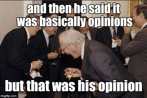 Laughing Men In Suits Meme | and then he said it was basically opinions but that was his opinion | image tagged in memes,laughing men in suits | made w/ Imgflip meme maker