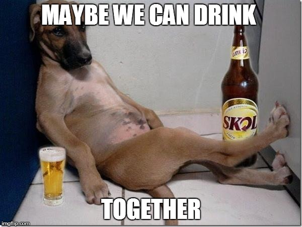 MAYBE WE CAN DRINK TOGETHER | made w/ Imgflip meme maker