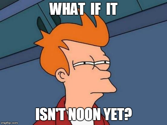 Futurama Fry Meme | WHAT  IF  IT ISN'T NOON YET? | image tagged in memes,futurama fry | made w/ Imgflip meme maker