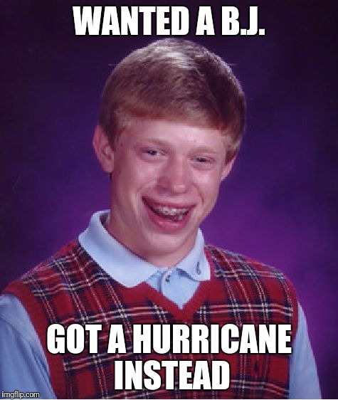 Wanted a b.j. | WANTED A B.J. GOT A HURRICANE INSTEAD | image tagged in memes,bad luck brian,hurricane | made w/ Imgflip meme maker