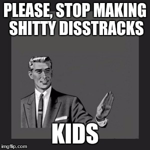 Kill Yourself Guy Meme | PLEASE, STOP MAKING SHITTY DISSTRACKS KIDS | image tagged in memes,kill yourself guy | made w/ Imgflip meme maker