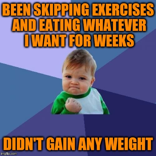 Is it just me or does meming really burn calories? | BEEN SKIPPING EXERCISES AND EATING WHATEVER I WANT FOR WEEKS DIDN'T GAIN ANY WEIGHT | image tagged in memes,success kid,exercise,dieting,food,weight | made w/ Imgflip meme maker