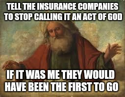Hurricane irma | TELL THE INSURANCE COMPANIES TO STOP CALLING IT AN ACT OF GOD IF IT WAS ME THEY WOULD HAVE BEEN THE FIRST TO GO | image tagged in god,hurricane irma | made w/ Imgflip meme maker