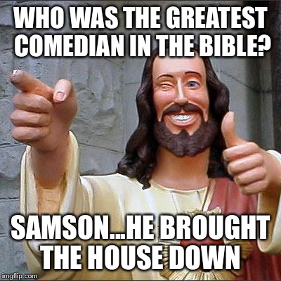 Buddy Christ Meme | WHO WAS THE GREATEST COMEDIAN IN THE BIBLE? SAMSON...HE BROUGHT THE HOUSE DOWN | image tagged in memes,buddy christ | made w/ Imgflip meme maker
