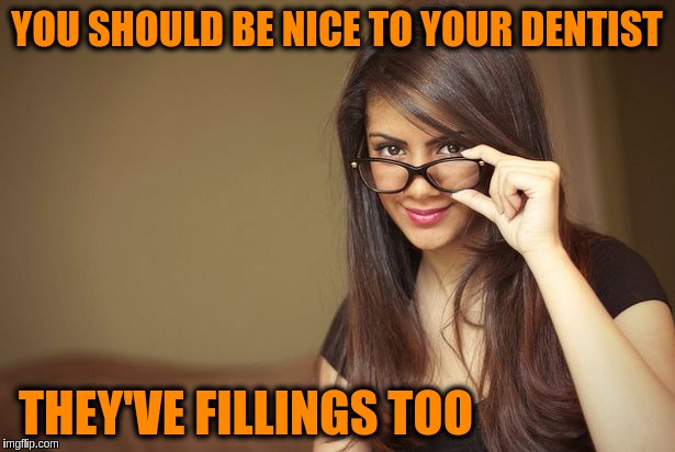 | YOU SHOULD BE NICE TO YOUR DENTIST THEY'VE FILLINGS TOO | image tagged in memes,funny,dentist,puns,jokes | made w/ Imgflip meme maker
