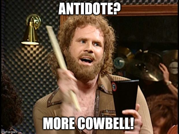 ANTIDOTE? MORE COWBELL! | made w/ Imgflip meme maker
