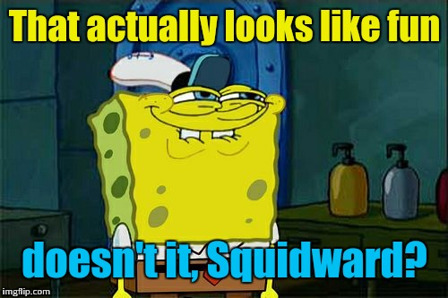 Dont You Squidward Meme | That actually looks like fun doesn't it, Squidward? | image tagged in memes,dont you squidward | made w/ Imgflip meme maker