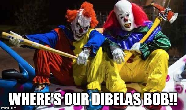 Scary clowns  | WHERE'S OUR DIBELAS BOB!! | image tagged in scary clowns | made w/ Imgflip meme maker
