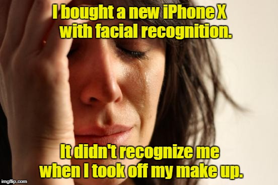 First World Problems Meme | I bought a new iPhone X    with facial recognition. It didn't recognize me when I took off my make up. | image tagged in memes,first world problems | made w/ Imgflip meme maker