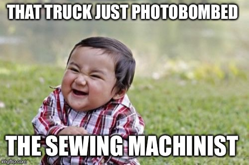 Evil Toddler Meme | THAT TRUCK JUST PHOTOBOMBED THE SEWING MACHINIST | image tagged in memes,evil toddler | made w/ Imgflip meme maker