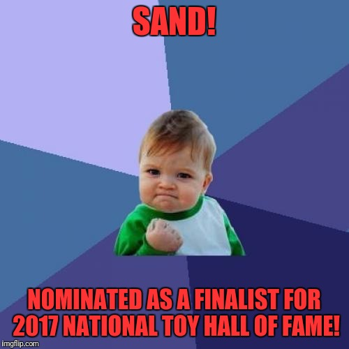 I hope it gets in, after all, where would success kid be without it?! | SAND! NOMINATED AS A FINALIST FOR 2017 NATIONAL TOY HALL OF FAME! | image tagged in memes,success kid,sand,national toy hall of fame,2017 nominee,front page | made w/ Imgflip meme maker