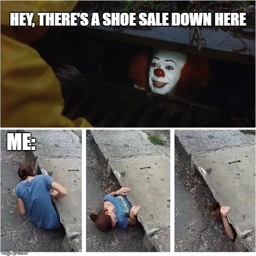 HEY, THERE'S A SHOE SALE DOWN HERE ME: | image tagged in it shoe sale | made w/ Imgflip meme maker