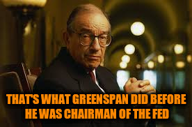 THAT'S WHAT GREENSPAN DID BEFORE HE WAS CHAIRMAN OF THE FED | made w/ Imgflip meme maker