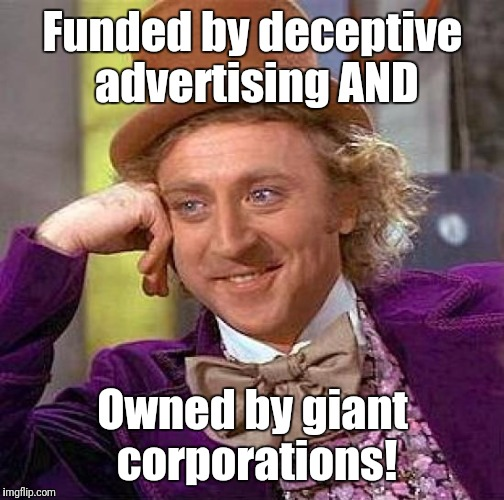 Creepy Condescending Wonka Meme | Funded by deceptive advertising AND Owned by giant corporations! | image tagged in memes,creepy condescending wonka | made w/ Imgflip meme maker