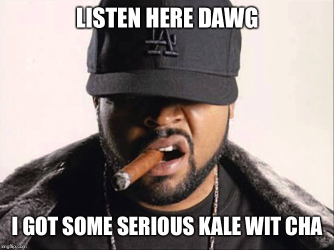 LISTEN HERE DAWG I GOT SOME SERIOUS KALE WIT CHA | made w/ Imgflip meme maker