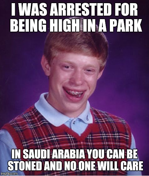 Bad Luck Brian Meme | I WAS ARRESTED FOR BEING HIGH IN A PARK IN SAUDI ARABIA YOU CAN BE STONED AND NO ONE WILL CARE | image tagged in memes,bad luck brian | made w/ Imgflip meme maker