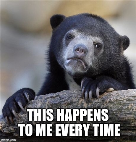 Confession Bear Meme | THIS HAPPENS TO ME EVERY TIME | image tagged in memes,confession bear | made w/ Imgflip meme maker