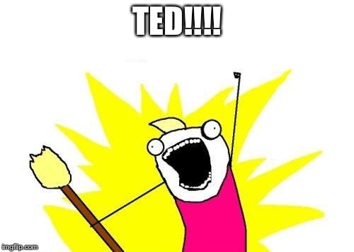 X All The Y Meme | TED!!!! | image tagged in memes,x all the y | made w/ Imgflip meme maker