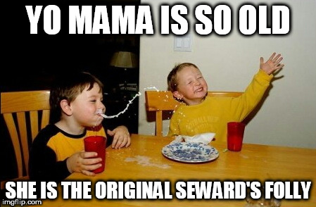 Yo Mamas So Fat Meme | YO MAMA IS SO OLD SHE IS THE ORIGINAL SEWARD'S FOLLY | image tagged in memes,yo mamas so fat | made w/ Imgflip meme maker
