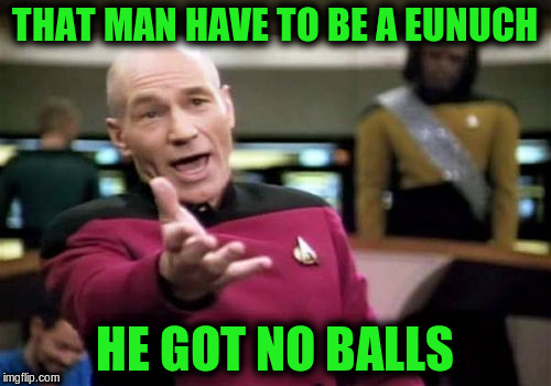 Picard Wtf Meme | THAT MAN HAVE TO BE A EUNUCH HE GOT NO BALLS | image tagged in memes,picard wtf | made w/ Imgflip meme maker