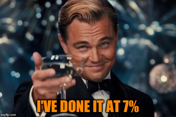 Leonardo Dicaprio Cheers Meme | I'VE DONE IT AT 7% | image tagged in memes,leonardo dicaprio cheers | made w/ Imgflip meme maker