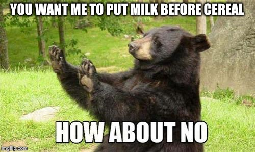 how about no |  YOU WANT ME TO PUT MILK BEFORE CEREAL | image tagged in how about no | made w/ Imgflip meme maker