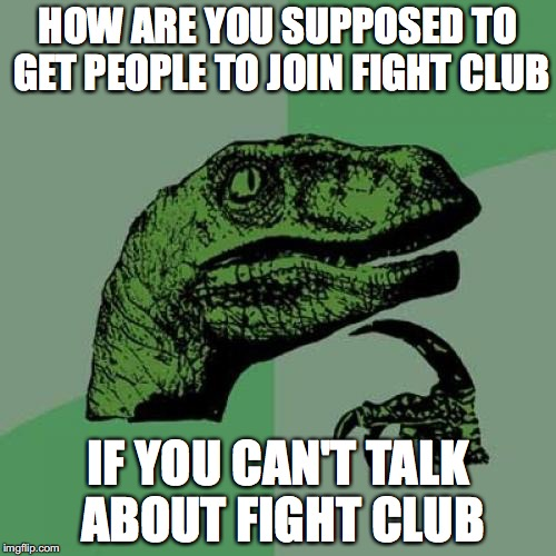 They didn't really think about that... | HOW ARE YOU SUPPOSED TO GET PEOPLE TO JOIN FIGHT CLUB IF YOU CAN'T TALK ABOUT FIGHT CLUB | image tagged in memes,philosoraptor | made w/ Imgflip meme maker