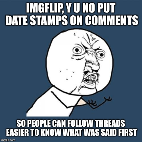Y U No Meme | IMGFLIP, Y U NO PUT DATE STAMPS ON COMMENTS SO PEOPLE CAN FOLLOW THREADS EASIER TO KNOW WHAT WAS SAID FIRST | image tagged in memes,y u no | made w/ Imgflip meme maker