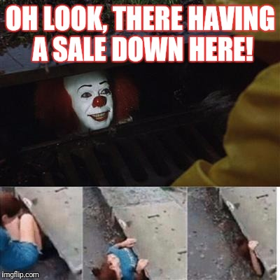 pennywise in sewer | OH LOOK, THERE HAVING A SALE DOWN HERE! | image tagged in pennywise in sewer | made w/ Imgflip meme maker