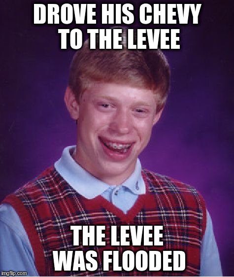 Bad Luck Brian Meme | DROVE HIS CHEVY TO THE LEVEE THE LEVEE WAS FLOODED | image tagged in memes,bad luck brian | made w/ Imgflip meme maker
