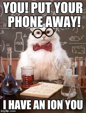 Dead Science Jokes | YOU! PUT YOUR PHONE AWAY! I HAVE AN ION YOU | image tagged in science cat good day | made w/ Imgflip meme maker
