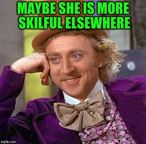 Creepy Condescending Wonka Meme | MAYBE SHE IS MORE SKILFUL ELSEWHERE | image tagged in memes,creepy condescending wonka | made w/ Imgflip meme maker