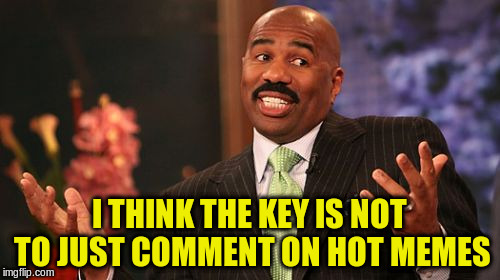 Steve Harvey Meme | I THINK THE KEY IS NOT TO JUST COMMENT ON HOT MEMES | image tagged in memes,steve harvey | made w/ Imgflip meme maker