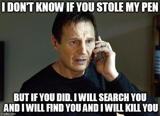 I Will Find You And I Will Kill You | I DON'T KNOW IF YOU STOLE MY PEN BUT IF YOU DID. I WILL SEARCH YOU AND I WILL FIND YOU AND I WILL KILL YOU | image tagged in i will find you and i will kill you | made w/ Imgflip meme maker