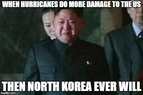 Kim Jong Un Sad |  WHEN HURRICANES DO MORE DAMAGE TO THE US; THEN NORTH KOREA EVER WILL | image tagged in memes,kim jong un sad | made w/ Imgflip meme maker