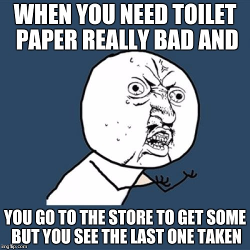 Y U No Meme | WHEN YOU NEED TOILET PAPER REALLY BAD AND YOU GO TO THE STORE TO GET SOME BUT YOU SEE THE LAST ONE TAKEN | image tagged in memes,y u no | made w/ Imgflip meme maker
