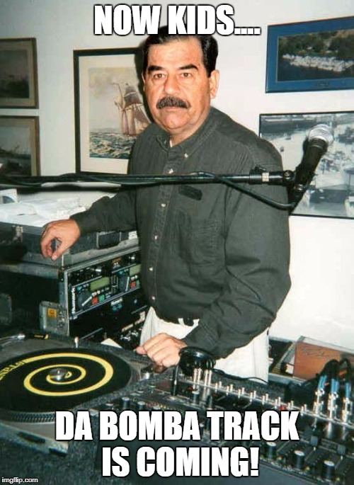 NOW KIDS.... DA BOMBA TRACK IS COMING! | image tagged in saddam hussein,dj,old school | made w/ Imgflip meme maker