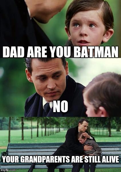 Finding Neverland Meme | DAD ARE YOU BATMAN NO YOUR GRANDPARENTS ARE STILL ALIVE | image tagged in memes,finding neverland | made w/ Imgflip meme maker