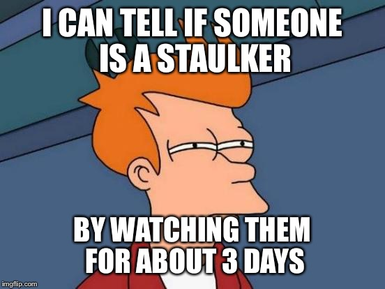 Futurama Fry Meme | I CAN TELL IF SOMEONE IS A STAULKER BY WATCHING THEM FOR ABOUT 3 DAYS | image tagged in memes,futurama fry | made w/ Imgflip meme maker