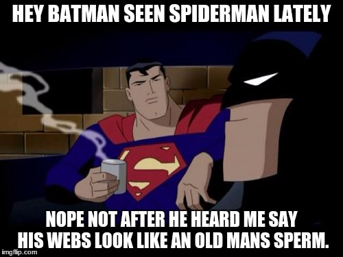 Batman And Superman Meme | HEY BATMAN SEEN SPIDERMAN LATELY NOPE NOT AFTER HE HEARD ME SAY HIS WEBS LOOK LIKE AN OLD MANS SPERM. | image tagged in memes,batman and superman | made w/ Imgflip meme maker