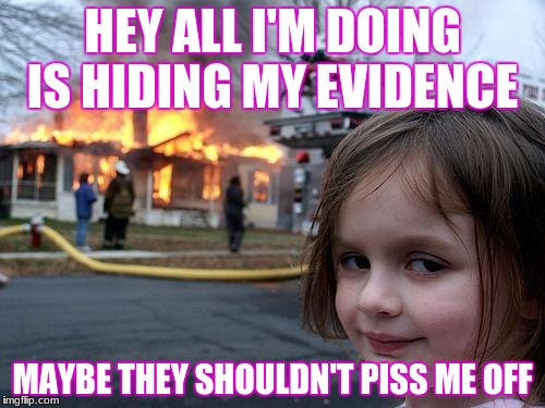 Disaster Girl Meme | HEY ALL I'M DOING IS HIDING MY EVIDENCE MAYBE THEY SHOULDN'T PISS ME OFF | image tagged in memes,disaster girl | made w/ Imgflip meme maker