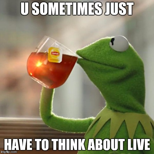 But Thats None Of My Business Meme | U SOMETIMES JUST HAVE TO THINK ABOUT LIVE | image tagged in memes,but thats none of my business,kermit the frog | made w/ Imgflip meme maker