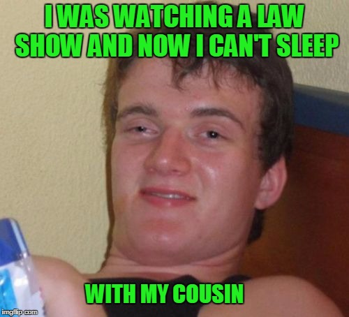 Stupid laws interfering with my love life. | I WAS WATCHING A LAW SHOW AND NOW I CAN'T SLEEP WITH MY COUSIN | image tagged in memes,10 guy | made w/ Imgflip meme maker
