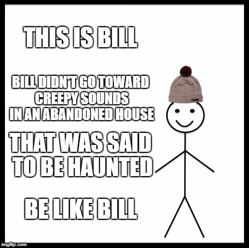 Be Like Bill Meme | THIS IS BILL BILL DIDN'T GO TOWARD CREEPY SOUNDS IN AN ABANDONED HOUSE THAT WAS SAID TO BE HAUNTED BE LIKE BILL | image tagged in memes,be like bill,haunted house,horror,smart | made w/ Imgflip meme maker