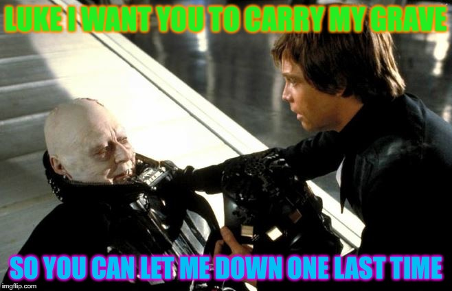 Carry my grave | LUKE I WANT YOU TO CARRY MY GRAVE SO YOU CAN LET ME DOWN ONE LAST TIME | image tagged in darth vader's last words,funny,funny memes,meme | made w/ Imgflip meme maker